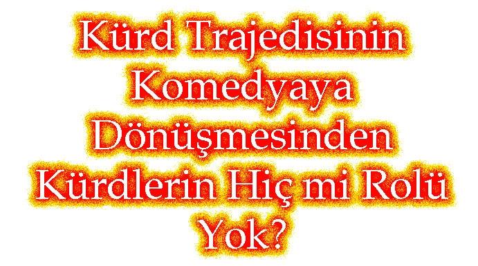 Kürd Trajedisinin   Komedyaya   Dönüşmesinden Kürdlerin Hiç mi Rolü Yok?