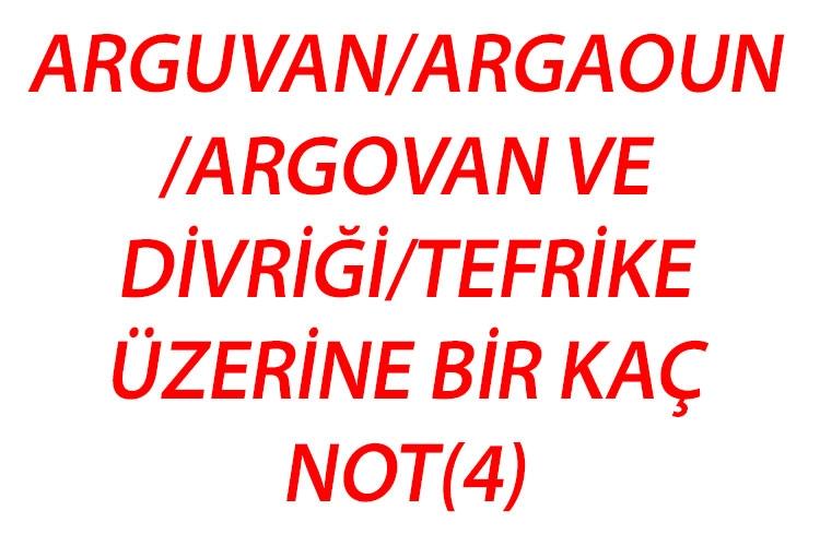 ARGUVAN/ARGAOUN/ARGOVAN VE DİVRİĞİ/TEFRİKEÜZERİNE BİR KAÇ NOT(4)