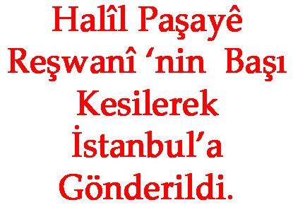 Halîl Paşayê Reşwanî 'nin Başı Kesilerek İstanbul'a Gönderildi.