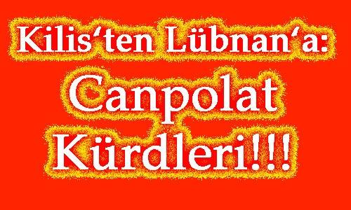 KİLİS'TEN  LÜBNAN'A:  CANPOLAT  KÜRDLERİ!!!