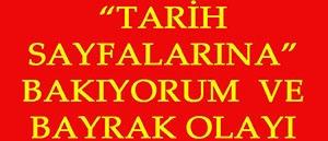 """""""TARİH SAYFALARINA"""" BAKIYORUM VE BAYRAK OLAYI"""