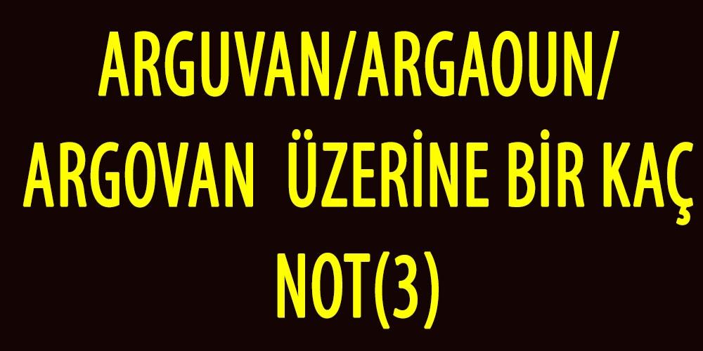 ARGUVAN/ARGAOUN/ARGOVANÜZERİNE BİR KAÇ NOT(3)