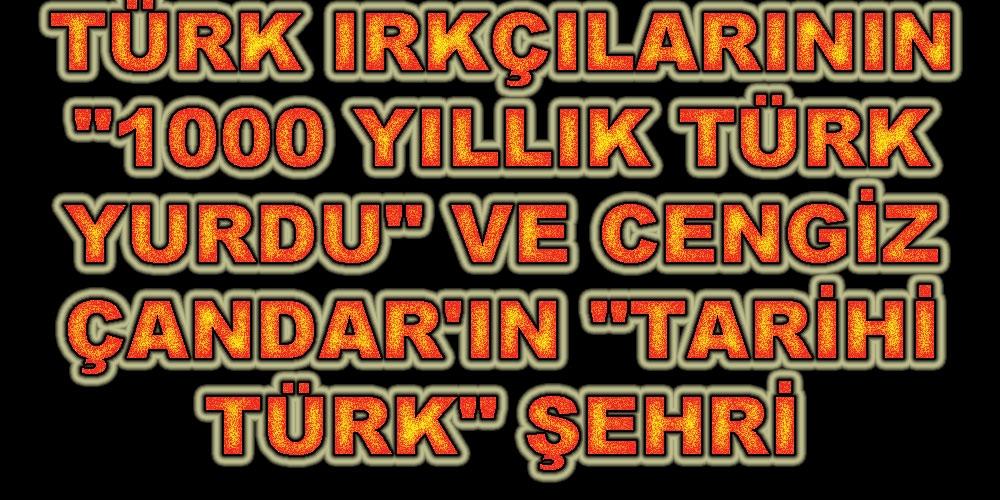 """TÜRK IRKÇILARININ """"1000 YILLIK TÜRK YURDU"""" VE CENGİZ ÇANDAR'IN """"TARİHİ TÜRK"""" ŞEHRİ"""