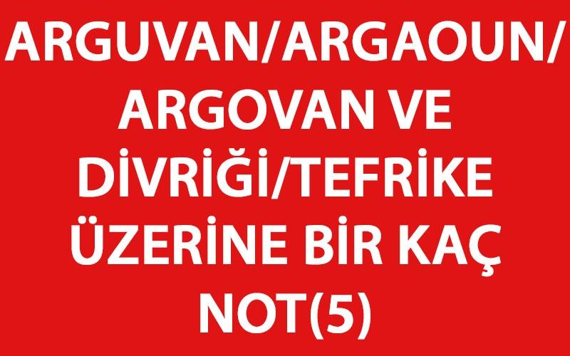 ARGUVAN/ARGAOUN/ARGOVAN VE DİVRİĞİ/TEFRİKEÜZERİNE BİR KAÇ NOT(5)