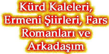Kürd Kaleleri,   Ermeni Şiirleri, Fars Romanları ve Arkadaşım