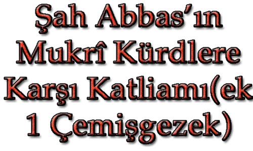 Şah Abbas'ın  Mukrî Kürdlere Karşı Katliamı(ek 1 Çemişgezek)